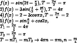 f(x)=sin(2t-\frac{\pi}{3}), T=\frac{2\pi}{2}=\pi\\2)f(x)=3sin(\frac{t}{2}+\frac{pi}{4}),T=4\pi\\4)f(x)=2-3cos\pi x, T=\frac{2\pi}{\pi}=2\\5)f(x)=sin\frac{x}{2}+cos2x,\\T_1=\frac{2\pi}{\frac{1}{2}}=4\pi \\T_2=\frac{2\pi}{2}=\pi\\T=nT_1=mT_2\to 4\pi n=\pi m,n=\frac{m}{4}