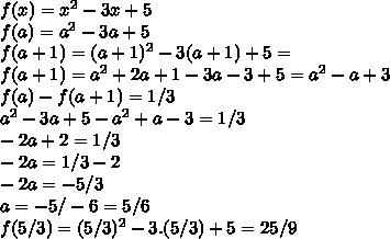f(x)=x^{2}-3x+5\\ f(a)=a^{2}-3a+5\\ f(a+1)=(a+1)^{2}-3(a+1)+5=\\ f(a+1)=a^{2}+2a+1-3a-3+5=a^2-a+3\\ f(a)-f(a+1)=1/3\\ a^{2}-3a+5-a^{2}+a-3=1/3\\ -2a+2=1/3\\ -2a=1/3-2\\ -2a=-5/3\\ a=-5/-6=5/6\\ f(5/3)=(5/3)^{2}-3.(5/3)+5=25/9