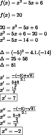 f(x)=x^{2}-5x+6 \\  \\ f(x)=20 \\  \\ 20=x^{2}-5x+6 \\ x^{2}-5x+6-20=0 \\ x^{2}-5x-14=0 \\  \\ \Delta=(-5)^{2}-4.1.(-14) \\ \Delta=25+56 \\ \Delta=81 \\  \\  x'= \frac{-(-5)+ \sqrt{81}}{2.1} \\ x'= \frac{5+9}{2}   \\ x'= \frac{14}{2} \\ \boxed {x'=7} \\  \\ x''= \frac{-(-5)- \sqrt{81}}{2.1} \\ x''= \frac{5-9}{2} \\ x''= \frac{-4}{2} \\ \boxed {x''=-2}
