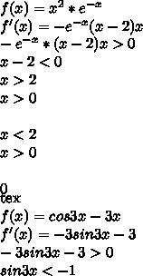 f(x)=x^2*e^{-x}\\ f'(x)=-e^{-x}(x-2)x\\ -e^{-x}*(x-2)x>0\\ x-2<0\\ x>2\\ x>0\\ \\ x<2\\ x>0\\\\ 0\\ [tex]f(x)=cos3x-3x\\ f'(x)=-3sin3x-3\\ -3sin3x-3>0\\ sin3x<-1\\