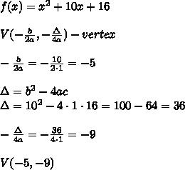 f(x)=x^2+10x+16\\\\V(-\frac{b}{2a},-\frac{\Delta}{4a})-vertex\\\\-\frac{b}{2a}=-\frac{10}{2\cdot1}=-5\\\\\Delta=b^2-4ac\\\Delta=10^2-4\cdot1\cdot16=100-64=36\\\\-\frac{\Delta}{4a}=-\frac{36}{4\cdot1}=-9\\\\V(-5,-9)