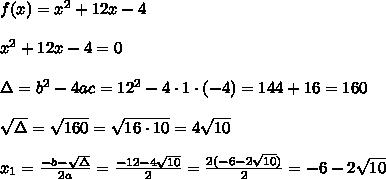 f(x)=x^2+12x-4\\ \\x^2+12x-4 =0 \\ \\\Delta =b^2-4ac = 12^2-4\cdot1 \cdot (-4)=144+16=160\\ \\\sqrt{\Delta }=\sqrt{160}=\sqrt{16\cdot 10}=4\sqrt{10} \\ \\x_{1}=\frac{-b-\sqrt{\Delta} }{2a}=\frac{-12-4\sqrt{10}}{2 }=\frac{2(-6-2\sqrt{10})}{2}= -6-2\sqrt{10}