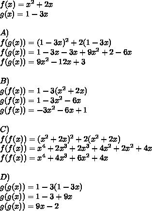 f(x)=x^2+2x\\ g(x)=1-3x\\ \\ A)\\ f(g(x))=(1-3x)^2+2(1-3x)\\ f(g(x))=1-3x-3x+9x^2+2-6x\\ f(g(x))=9x^2-12x+3\\ \\ B)\\ g(f(x))=1-3(x^2+2x)\\ g(f(x))=1-3x^2-6x\\ g(f(x))=-3x^2-6x+1\\ \\ C)\\ f(f(x))=(x^2+2x)^2+2(x^2+2x)\\ f(f(x))=x^{ 4 }+2x^3+2x^3+4x^2+2x^2+4x\\ f(f(x))=x^{ 4 }+4x^{ 3 }+6x^{ 2 }+4x\\ \\ D)\\ g(g(x))=1-3(1-3x)\\ g(g(x))=1-3+9x\\ g(g(x))=9x-2