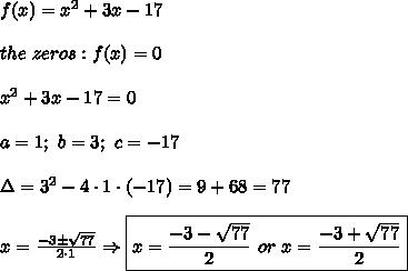 f(x)=x^2+3x-17\\\\the\ zeros:f(x)=0\\\\x^2+3x-17=0\\\\a=1;\ b=3;\ c=-17\\\\\Delta=3^2-4\cdot1\cdot(-17)=9+68=77\\\\x=\frac{-3\pm\sqrt{77}}{2\cdot1}\Rightarrow \boxed{x=\frac{-3-\sqrt{77}}{2}\ or\ x=\frac{-3+\sqrt{77}}{2}}