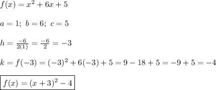 f(x)=x^2+6x+5\\\\a=1;\ b=6;\ c=5\\\\h=\frac{-6}{2(1)}=\frac{-6}{2}=-3\\\\k=f(-3)=(-3)^2+6(-3)+5=9-18+5=-9+5=-4\\\\\boxed{f(x)=(x+3)^2-4}