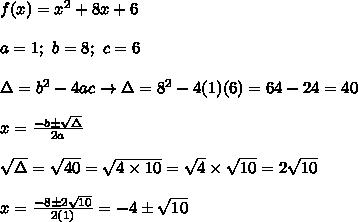 f(x)=x^2+8x+6\\\\a=1;\ b=8;\ c=6\\\\\Delta=b^2-4ac\to\Delta=8^2-4(1)(6)=64-24=40\\\\x=\frac{-b\pm\sqrt\Delta}{2a}\\\\\sqrt\Delta=\sqrt{40}=\sqrt{4\times10}=\sqrt4\times\sqrt{10}=2\sqrt{10}\\\\x=\frac{-8\pm2\sqrt{10}}{2(1)}=-4\pm\sqrt{10}