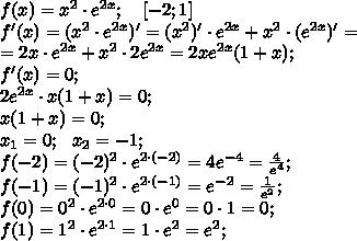 f(x)=x^2\cdot e^{2x};\ \ \ [-2;1]\\f'(x)=(x^2\cdot e^{2x})'=(x^2)'\cdot e^{2x}+x^2\cdot (e^{2x})'=\\=2x\cdot e^{2x}+x^2\cdot2e^{2x}=2xe^{2x}(1+x);\\f'(x)=0;\\2e^{2x}\cdot x(1+x)=0;\\x(1+x)=0;\\x_1=0;\ \ x_2=-1;\\f(-2)=(-2)^2\cdot e^{2\cdot(-2)}=4e^{-4}=\frac{4}{e^4};\\f(-1)=(-1)^2\cdot e^{2\cdot(-1)}=e^{-2}=\frac{1}{e^2};\\f(0)=0^2\cdot e^{2\cdot0}=0\cdot e^0=0\cdot1=0;\\f(1)=1^2\cdot e^{2\cdot1}=1\cdot e^2=e^2;\\