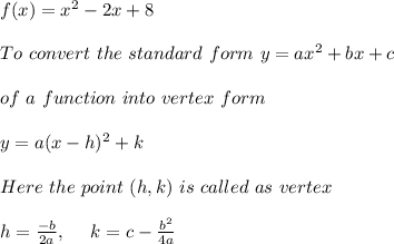 f(x)=x^2-2x+8 \\ \\To \ convert \ the \ standard \ form \ y = ax^2 + bx + c \\ \\ of \ a \ function \ into \ vertex \ form \\ \\ y = a(x - h)^2 + k \\ \\ Here \ the \ point \ (h, k) \ is \ called \ as \ vertex \\ \\ h=\frac{-b}{2a} , \ \ \ \ k= c - \frac{b^2}{4a}