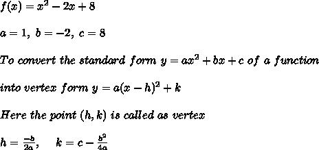 f(x)=x^2-2x+8 \\ \\a=1, \ b=-2, \ c=8 \\ \\To \ convert \ the \ standard \ form \ y = ax^2 + bx + c \ of \ a \ function \\ \\ into \ vertex \ form \ y = a(x - h)^2 + k \\ \\ Here \ the \ point \ (h, k) \ is \ called \ as \ vertex \\ \\ h=\frac{-b}{2a} , \ \ \ \ k= c - \frac{b^2}{4a}