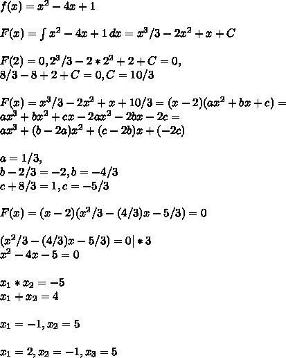 f(x)=x^2-4x+1\\\\ F(x) = \int{x^2-4x+1}\, dx = x^3/3 - 2x^2 + x + C\\\\ F(2) = 0, 2^3/3 - 2*2^2 + 2 + C = 0,\\ 8/3 - 8 + 2 + C = 0, C = 10/3\\\\ F(x) = x^3/3 - 2x^2 + x + 10/3 =(x-2)(ax^2 + bx + c) =\\ ax^3 + bx^2 + cx - 2ax^2 -2bx -2c =\\ ax^3 + (b-2a)x^2 + (c-2b)x + (-2c)\\\\ a = 1/3,\\ b-2/3 = -2, b = -4/3\\ c+8/3 = 1, c = -5/3\\\\ F(x)= (x-2)(x^2/3 -(4/3)x - 5/3) = 0\\\\ (x^2/3 -(4/3)x - 5/3) = 0 | * 3\\ x^2 - 4x - 5 = 0\\\\ x_1*x_2 = -5\\ x_1+x_2 = 4\\\\ x_1 = -1, x_2 = 5\\\\ x_1 = 2, x_2 = -1, x_3 = 5