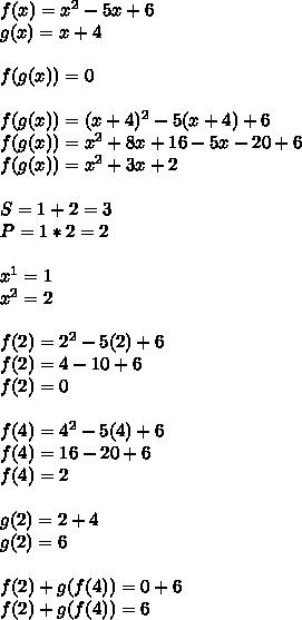 f(x)=x^2-5x+6\\ g(x)=x+4\\ \\ f(g(x))=0\\ \\ f(g(x))=(x+4)^2-5(x+4)+6\\ f(g(x))=x^2+8x+16-5x-20+6\\ f(g(x))=x^2+3x+2\\ \\ S=1+2=3\\ P=1*2=2\\ \\ x^1=1\\ x^2=2\\ \\ f(2)=2^2-5(2)+6\\ f(2)=4-10+6\\ f(2)=0\\ \\ f(4)=4^2-5(4)+6\\ f(4)=16-20+6\\ f(4)=2\\ \\ g(2)=2+4\\ g(2)=6\\ \\ f(2)+g(f(4))=0+6\\ f(2)+g(f(4))=6