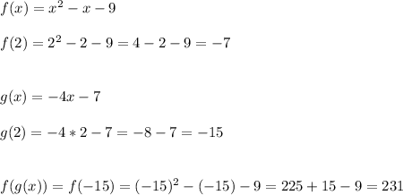 f(x)=x^2-x-9\\\\\f(2)=2^2-2-9=4-2-9=-7\\\\\\g(x)=-4x-7\\\\g(2)=-4*2-7=-8-7=-15\\\\\\f(g(x))=f(-15)=(-15)^2-(-15)-9=225+15-9=231
