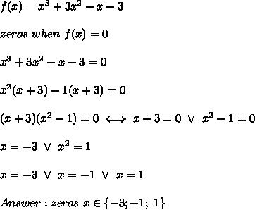 f(x)=x^3+3x^2-x-3\\\\zeros\ when\ f(x)=0\\\\x^3+3x^2-x-3=0\\\\x^2(x+3)-1(x+3)=0\\\\(x+3)(x^2-1)=0\iff x+3=0\ \vee\ x^2-1=0\\\\x=-3\ \vee\ x^2=1\\\\x=-3\ \vee\ x=-1\ \vee\ x=1\\\\Answer:zeros\ x\in\{-3;-1;\ 1\}