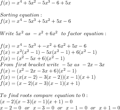 f(x)=x^4+5x^2-5x^3-6+5x\\\\Sorting\ equation:\\f(x)=x^4-5x^3+5x^2+5x-6\\\\Write\ 5x^2\ as\ -x^2+6x^2\ \ to\ factor\ equation:\\\\f(x)=x^4-5x^3+-x^2+6x^2+5x-6\\f(x)=x^2(x^2-1)-5x(x^2-1)+6(x^2-1)\\f(x)=(x^2-5x+6)(x^2-1)\\From\ first\ bracket\ write\ -5x\ as\ -2x-3x\\f(x)=(x^2-2x-3x+6)(x^2-1)\\f(x)=(x(x-2)-3(x-2))(x-1)(x+1)\\f(x)=(x-2)(x-3)(x-1)(x+1)\\\\To\ find\ roots\ compare\ equation\ to\ 0:\\(x-2)(x-3)(x-1)(x+1)=0\\x-2=0\ \ or\ \ x-3=0\ \ or\ \ x-1=0\ \ or\ \ x+1=0