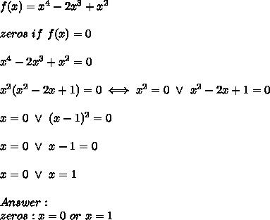 f(x)=x^4-2x^3+x^2\\\\zeros\ if\ f(x)=0\\\\x^4-2x^3+x^2=0\\\\x^2(x^2-2x+1)=0\iff x^2=0\ \vee\ x^2-2x+1=0\\\\x=0\ \vee\ (x-1)^2=0\\\\x=0\ \vee\ x-1=0\\\\x=0\ \vee\ x=1\\\\Answer:\\zeros:x=0\ or\ x=1