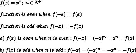 f(x)=x^n;\ n\in\mathbb{Z^+}\\\\function\ is\ even\ when\ f(-x)=f(x)\\\\function\ is\ odd\ when\ f(-x)=-f(x)\\\\a)\ f(x)\ is\ even\ when\ n\ is\ even:f(-x)=(-x)^n=x^n=f(x)\\\\b)\ f(x)\ is\ odd\ when\ n\ is\ odd:f(-x)=(-x)^n=-x^n=-f(x)