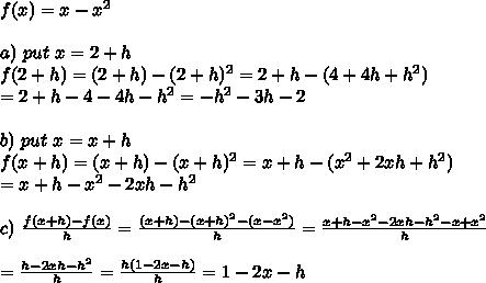 f(x)=x-x^2\\\\a)\ put\ x=2+h\\f(2+h)=(2+h)-(2+h)^2=2+h-(4+4h+h^2)\\=2+h-4-4h-h^2=-h^2-3h-2\\\\b)\ put\ x=x+h\\f(x+h)=(x+h)-(x+h)^2=x+h-(x^2+2xh+h^2)\\=x+h-x^2-2xh-h^2\\\\c)\ \frac{f(x+h)-f(x)}{h}=\frac{(x+h)-(x+h)^2-(x-x^2)}{h}=\frac{x+h-x^2-2xh-h^2-x+x^2}{h}\\\\=\frac{h-2xh-h^2}{h}=\frac{h(1-2x-h)}{h}=1-2x-h