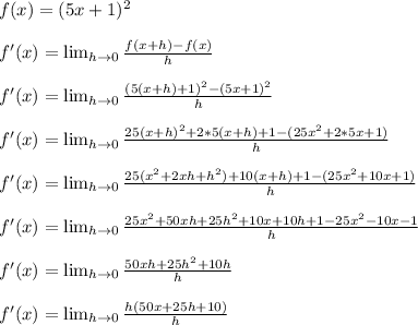 f(x) = (5x+1)^{2} \\ \\ f'(x) = \lim_{h \to \00} \frac{f(x+h)-f(x)}{h} \\ \\ f'(x) = \lim_{h \to \00} \frac{(5(x+h)+1)^2-(5x+1)^2}{h} \\ \\ f'(x) = \lim_{h \to \00} \frac{25(x+h)^2+2*5(x+h)+1-(25x^2+2*5x+1)}{h} \\ \\ f'(x) = \lim_{h \to \00} \frac{25(x^2+2xh+h^2)+10(x+h)+1-(25x^2+10x+1)}{h} \\ \\ f'(x) = \lim_{h \to \00}\frac{25x^2+50xh+25h^2+10x+10h+1-25x^2-10x-1}{h} \\ \\ f'(x) = \lim_{h \to \00} \frac{50xh+25h^2+10h}{h} \\ \\ f'(x) = \lim_{h \to \00} \frac{h(50x+25h+10)}{h} \\ \\