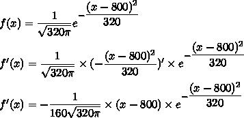 f(x) = \dfrac{1}{\sqrt{320\pi}}e^{-\dfrac{(x-800)^2}{320}}\\\\f'(x) = \dfrac{1}{\sqrt{320\pi}}\times(-\dfrac{(x-800)^2}{320})'\times e^{-\dfrac{(x-800)^2}{320}}\\\\f'(x) = -\dfrac{1}{160\sqrt{320\pi}}\times(x-800)\times e^{-\dfrac{(x-800)^2}{320}}