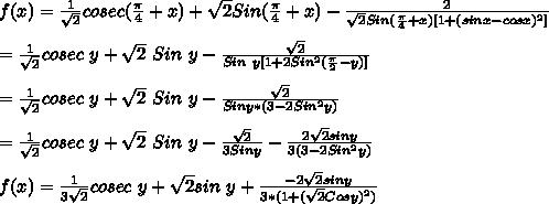 f(x) = \frac{1}{\sqrt2}cosec(\frac{\pi}{4}+x)+\sqrt2Sin(\frac{\pi}{4}+x)-\frac{2}{\sqrt2Sin(\frac{\pi}{4}+x)[1+(sinx-cosx)^2]}\\\\=\frac{1}{\sqrt2}cosec\ y+\sqrt2\ Sin\ y-\frac{\sqrt2}{Sin\ y [1+2Sin^2(\frac{\pi}{2}-y)]}\\\\=\frac{1}{\sqrt2}cosec\ y+\sqrt2\ Sin\ y-\frac{\sqrt2}{Sin y *(3-2Sin^2y)}\\\\=\frac{1}{\sqrt2}cosec\ y+\sqrt2\ Sin\ y-\frac{\sqrt2}{3Sin y}-\frac{2\sqrt2siny}{3(3-2Sin^2y)}\\\\f(x) = \frac{1}{3\sqrt2}cosec\ y+\sqrt2sin\ y+\frac{-2\sqrt2 siny}{3*(1+(\sqrt2Cosy)^2)}\\\\
