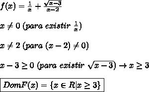 f(x) = \frac{1}{x} + \frac{\sqrt{x-3}}{x-2}  \\\\x \neq 0 \ (para \ existir \ \frac{1}{x})  \\\\x \neq 2 \ (para \ (x-2) \neq 0) \\\\x-3 \geq 0 \ (para \ existir \ \sqrt{x-3}) \rightarrow x \geq 3 \\\\\boxed{DomF(x)=\{x \in R | x \geq 3 \}}
