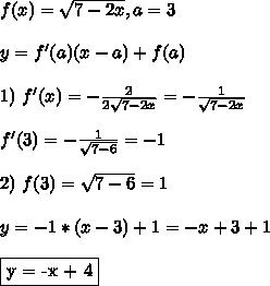f(x) = \sqrt{7 - 2x}, a = 3\\\\ y = f'(a)(x - a) + f(a)\\\\ 1) \ f'(x) = -\frac{2}{2\sqrt{7-2x}} = - \frac{1}{\sqrt{7-2x}}\\\\ f'(3) = - \frac{1}{\sqrt{7-6}} = -1\\\\ 2) \ f(3) = \sqrt{7 - 6} = 1\\\\ y = -1*(x - 3) + 1 = -x + 3 +1\\\\ \fbox{y = -x + 4}