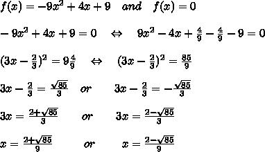 f(x) = -9x^2 + 4x + 9\ \ \ and\ \ \ f(x)=0\\\\-9x^2 + 4x + 9=0\ \ \ \Leftrightarrow\ \ \ 9x^2 - 4x + \frac{4}{9} -\frac{4}{9}- 9=0\\\\(3x-\frac{2}{3})^2=9\frac{4}{9}\ \ \ \Leftrightarrow\ \ \ (3x-\frac{2}{3})^2= \frac{85}{9} \\\\3x-\frac{2}{3}= \frac{ \sqrt{85} }{3} \ \ \ or\ \ \ \ \ \ 3x-\frac{2}{3}= -\frac{ \sqrt{85} }{3}\\\\3x= \frac{2+ \sqrt{85} }{3} \ \ \ \ \ \ or\ \ \ \ \ \ 3x= \frac{2- \sqrt{85} }{3}\\\\ x= \frac{2+ \sqrt{85} }{9} \ \ \ \ \ \ \ \ or\ \ \ \ \ \ \ x= \frac{2- \sqrt{85} }{9}\\\\