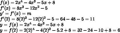 f(x) = 2x^{4} - 4x^{3} - 5x + 8 \\ f'(x) = 8x^{3} - 12x^{2} - 5 \\ y' = f'(x) = m  \\ f'(2) = 8(2)^{3} - 12(2)^{2} - 5 = 64 - 48 - 5 = 11 \\ y = f(x) = 2x^{4} - 4x^{3} - 5x + 8 \\ y = f(2) = 2(2)^{4} - 4(2)^{3} - 5.2 + 8 = 32 - 24 - 10 + 8 = 6