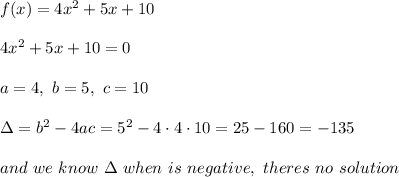 f(x) = 4x^2 +5x +10 \\ \\ 4x^2 +5x +10=0\\ \\ a=4 , \ b=5, \ c= 10 \\ \\ \Delta =b^2-4ac = 5^2-4\cdot 4\cdot 10=25-160=-135 \\ \\  and \ we \ know \ \Delta \ when  \ is \ negative, \ theres \ no \ solution
