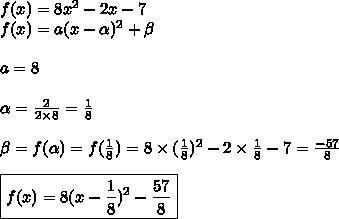 f(x) = 8x^2-2x-7\\f(x) = a(x-\alpha)^2+\beta\\\\a=8\\\\\alpha =  \frac{2}{2\times8}= \frac{1}{8}\\\\\beta = f(\alpha)=f( \frac{1}{8})=8\times (\frac{1}{8})^2   -2\times \frac{1}{8}-7= \frac{-57}{8} \\\\\boxed{ f(x) =8(x- \frac{1}{8})^2- \frac{57}{8}   }