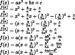 f(x) = ax^2 + bx+c\\\frac{f(x)}{a}=x^2+\frac{b}{a}x+\frac{c}{a}\\\frac{f(x)}{a}=x^2+\frac{b}{a}x+(\frac{b}{2a})^2-(\frac{b}{2a})^2+\frac{c}{a}\\\frac{f(x)}{a}=(x+\frac{b}{2a})^2-(\frac{b}{2a})^2+\frac{c}{a}\\\frac{f(x)}{a}=(x+\frac{b}{2a})^2-\frac{b^2}{4a^2}+\frac{c}{a}\\f(x)=a(x+\frac{b}{2a})^2-\frac{ab^2}{4a^2}+\frac{ca}{a}\\f(x)=a(x+\frac{b}{2a})^2-\frac{b^2}{4a}+\frac{4ca}{4a}\\f(x)=a(x+\frac{b}{2a})^2+ \frac{4ac-b^2}{4a}