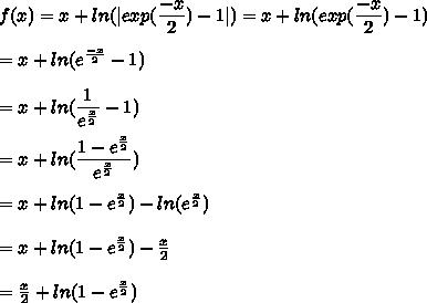 f(x) = x+ln(|exp(\dfrac{-x}{2}) - 1|)=x+ln(exp(\dfrac{-x}{2})-1)\\\\=x+ln(e^{\frac{-x}{2}}-1)\\\\=x+ln(\dfrac{1}{e^{\frac{x}{2}}}-1)\\\\=x+ln(\dfrac{1-e^{\frac{x}{2}}}{e^{\frac{x}{2}}})\\\\=x+ln(1-e^{\frac{x}{2}})-ln(e^{\frac{x}{2}}})\\\\=x+ln(1-e^{\frac{x}{2}})-\frac{x}{2}}}\\\\=\frac{x}{2}}}+ln(1-e^{\frac{x}{2}})