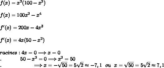 f(x) = x^2(100 - x^2)\\\\f(x)=100x^2 -x^4\\\\f'(x)=200x-4x^3\\\\f'(x)=4x(50-x^2)\\\\racines:4x=0\Longrightarrow x=0\\\ .\ \ \ \ \ \ \ \ \ \ \ 50-x^2=0\Longrightarrow x^2=50\\ .\ \ \ \ \ \  \ \ \ \ \ \ \ \ \ \ \ \ \Longrightarrow x=-\sqrt{50}=5\sqrt{2}\approx-7,1\ \ ou\ \ x=\sqrt{50}=5\sqrt{2}\approx7,1