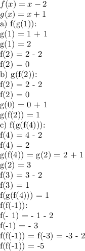 f(x) = x - 2 \\ g(x) = x + 1a) f(g(1)): \\ g(1) = 1 + 1 \\ g(1) = 2 \\ f(2) = 2 - 2 \\ f(2) = 0 \\ b)  g(f(2)): \\ f(2) = 2 - 2 \\ f(2) = 0 \\ g(0) = 0 + 1 \\ g(f(2)) = 1 \\ c) f(g(f(4))): \\ f(4) = 4 - 2 \\ f(4) = 2 \\ g(f(4)) = g(2) = 2 + 1 \\ g(2) = 3 \\ f(3) = 3 - 2 \\ f(3) = 1 \\ f(g(f(4))) = 1 \\ f(f(-1)): \\ f(- 1) = - 1 - 2 \\ f(-1) = - 3 \\ f(f(-1)) = f(-3) = -3 - 2 \\ f(f(-1)) = -5