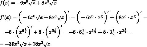f(x) =-6x^6\sqrt{x}+8x^3 \sqrt{x}\\\\f'(x) =\bigg(-6x^6\sqrt{x}+8x^3 \sqrt{x}\bigg)'=\bigg(-6x^6\cdot x^{ \frac{1}{2} }\bigg)'+\bigg(8x^3\cdot x^{ \frac{1}{2} }\bigg)'=\\\\=-6\cdot \bigg(x^{6 \frac{1}{2} }\bigg)'+8\cdot \bigg(x^{3 \frac{1}{2} }\bigg)'=-6\cdot 6 \frac{1}{2}\cdot x^{5 \frac{1}{2} }+8\cdot 3 \frac{1}{2} \cdot x^{2 \frac{1}{2} }=\\\\=-39x^5 \sqrt{x} +28x^2 \sqrt{x}