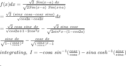 f(x)dx= \frac{\sqrt2\ Sin(x-a)\ dx}{\sqrt{2Sin(x-a)\ Sin(x+a)}}\\\\=\frac{\sqrt2\ (sinx\ cosa-cosx\ sina)}{\sqrt{cos2a-cos2x}}dx\\\\=\frac{\sqrt2\ cosa\ sinx\ dx}{\sqrt{cos2a+1-2cos^2x}}-\frac{\sqrt2\ sina\ cosx}{\sqrt{2sin^2x-(1-cos2a)}}\\\\\frac{sinx\ dx}{\sqrt{1-(\frac{cosx}{cosa})^2}}-\frac{cosx\ dx}{\sqrt{(\frac{sinx}{sina})^2-1}}\\\\integrating,\ I=-cosa\ sin^{-1}(\frac{cosx}{cosa})-sina\ cosh^{-1}(\frac{sinx}{sina})\\\\.
