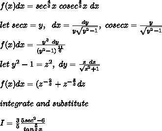 f(x)dx=sec^{\frac{4}{3}}x\ cosec^{\frac{8}{3}}x\ dx\\\\let\ secx=y,\ \ dx=\frac{dy}{y\sqrt{y^2-1}},\ cosecx=\frac{y}{\sqrt{y^2-1}}\\\\f(x)dx=\frac{y^3\ dy}{(y^2-1)^{\frac{11}{6}}}\\\\let\ y^2-1=z^2,\ dy=\frac{z\ dz}{\sqrt{z^2+1}}\\\\f(x)dx=(z^{-\frac{2}{3}}+z^{-\frac{8}{3}}dz\\\\integrate\ and\ substitute\\\\I=\frac{3}{5}\frac{5sec^2-6}{tan^{\frac{5}{3}}x}