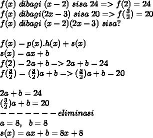 f(x)~dibagi~(x-2)~sisa~24=>f(2)=24 \\ f(x)~dibagi(2x-3)~sisa~20=>f( \frac{3}{2})=20 \\  f(x)~dibagi~(x-2)(2x-3)~sisa? \\  \\ f(x)=p(x).h(x)+s(x)  \\ s(x)=ax+b \\ f(2)=2a+b=>2a+b =24\\ f( \frac{3}{2})= ( \frac{3}{2})a+b =>( \frac{3}{2})a+b =20\\  \\ 2a+b =24 \\ ( \frac{3}{2})a+b =20 \\ -------eliminasi \\ a=8,~~b=8 \\ s(x)=ax+b = 8x+8