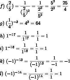 f)\ (\dfrac{2}{5})=\dfrac{1}{(\dfrac{2}{5})^2}=\dfrac{1}{\dfrac{2^2}{5^2}}=\dfrac{5^2}{2^2}=\dfrac{25}{4}\\\\g)\ (\dfrac{1}{4})^{-3}=4^3=64\\\\h)\ 1^{-17}=\dfrac{1}{1^{17}}=\dfrac{1}{1}=1\\\\i)\ 1^{-18}=\dfrac{1}{1^{18}}=\dfrac{1}{1}=1\\\\k)\ (-1)^{-13}=\dfrac{1}{(-1)^{13}}=\dfrac{1}{-1}=-1\\\\l)\ (-1)^{-14}=\dfrac{1}{(-1)^{14}}=\dfrac{1}{1}=1