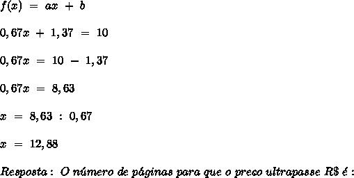 f (x) \ = \ ax \ + \ b \\ \\ 0,67x \ + \ 1,37 \ = \ 10 \\ \\ 0,67x \ = \ 10 \ - \ 1,37 \\ \\ 0,67x \ = \ 8,63 \\ \\ x \ = \ 8,63 \ : \ 0,67 \\ \\ x \ = \ 12,88 \\ \\ Resposta: \ O \ n\'umero \ de \ p\'aginas \ para \ que \ o \ pre\c{c}o \ ultrapasse \ R\$ \ \'e: