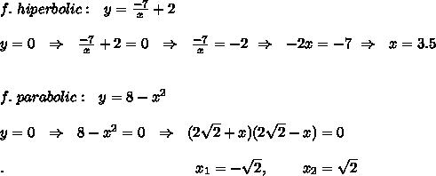 f.\ hiperbolic:\ \ y= \frac{-7}{x} +2\\ \\y=0\ \ \Rightarrow\ \  \frac{-7}{x} +2=0\ \ \Rightarrow\ \   \frac{-7}{x} =-2   \ \Rightarrow\ \ -2x=-7\ \Rightarrow\ \ x=3.5\\ \\\\f.\ parabolic:\ \ y=8-x^2\\\\y=0\ \ \Rightarrow\ \ 8-x^2=0\ \ \Rightarrow\ \ (2 \sqrt{2} +x)(2 \sqrt{2} -x)=0\\\\.\ \ \ \ \ \ \ \ \ \ \ \ \ \ \ \ \ \ \ \ \ \ \ \ \ \ \ \ \ \ \ \ \ \ \ \ \ \ \ x_1=-\sqrt{2},\ \ \ \ \ \ \ x_2=\sqrt{2}