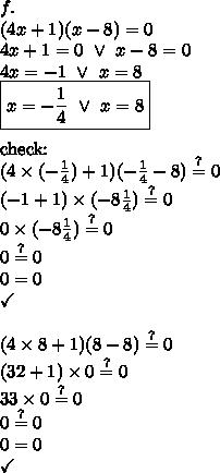 f. \\(4x+1)(x-8)=0 \\4x+1=0 \ \lor \ x-8=0 \\4x=-1 \ \lor \ x=8 \\\boxed{x=-\frac{1}{4} \ \lor \ x=8} \\ \\\hbox{check:} \\(4 \times (-\frac{1}{4})+1)(-\frac{1}{4}-8) \stackrel{?}{=} 0 \\(-1+1) \times (-8\frac{1}{4}) \stackrel{?}{=} 0 \\0 \times (-8\frac{1}{4}) \stackrel{?}{=} 0 \\0 \stackrel{?}{=} 0 \\0=0 \\\checkmark \\ \\(4 \times 8+1)(8-8) \stackrel{?}{=} 0 \\(32+1) \times 0 \stackrel{?}{=} 0 \\33 \times 0 \stackrel{?}{=} 0 \\0 \stackrel{?}{=} 0 \\0=0 \\\checkmark
