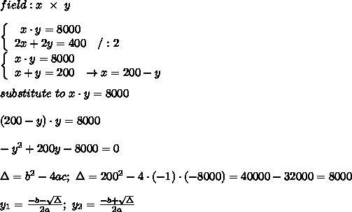 field:x\ \times\ y\\\\  \left\{\begin{array}{ccc}x\cdot y=8000\\2x+2y=400&/:2\end{array}\right\\\left\{\begin{array}{ccc}x\cdot y=8000\\x+y=200&\to x=200-y\end{array}\right\\\\substitute\ to\ x\cdot y=8000\\\\(200-y)\cdot y=8000\\\\-y^2+200y-8000=0\\\\\Delta=b^2-4ac;\ \Delta=200^2-4\cdot(-1)\cdot(-8000)=40000-32000=8000\\\\y_1=\frac{-b-\sqrt\Delta}{2a};\ y_2=\frac{-b+\sqrt\Delta}{2a}