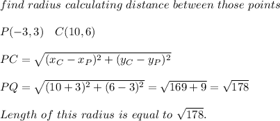 find\ radius\ calculating\ distance\ between\ those\ points\\\\P(-3,3)\ \ \ C(10,6)\\\\ PC=\sqrt{(x_C-x_P)^2+(y_C-y_P)^2}\\\\ PQ=\sqrt{(10+3)^2+(6-3)^2}=\sqrt{169+9}=\sqrt{178}\\\\ Length\ of\ this\ radius\ is\ equal\ to\ \sqrt{178}.