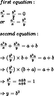 first\ equation:\\\\  \frac{a^2}{x}- \frac{b^2}{y}=0\\  or\ \ \ \frac{a^2}{x}=\frac{b^2}{y}\\\\second\ equation:\\\\ \frac{a^2b}{x}+ \frac{b^2a}{y}=a+b\\ \\ \Rightarrow (\frac{b^2}{y}) \times b+ \frac{b^2a}{y}=a+b\\ \\ \Rightarrow (\frac{b^2}{y}) \times (b+a)=a+b\\ \\ \Rightarrow \frac{b^2}{y} = \frac{a+b}{a+b}=1\\ \\ \Rightarrow y=b^2