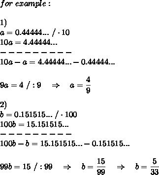 for\ example:\\\\1)\ \\a=0.44444...\ /\cdot10\\10a=4.44444...\\---------\\10a-a=4.44444...-0.44444...\\\\9a=4\ /:9\ \ \ \Rightarrow\ \ \ a= \frac{\big{4}}{\big{9}} \\\\2)\ \\b=0.151515...\ /\cdot100\\100b=15.151515...\\---------\\100b-b=15.151515...-0.151515...\\\\99b=15\ /:99\ \ \ \Rightarrow\ \ \ b= \frac{\big{15}}{\big{99}} \ \ \ \Rightarrow\ \ \ b= \frac{\big{5}}{\big{33}}