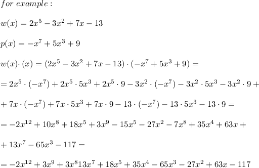 for\ example:\\\\w(x)=2x^5-3x^2+7x-13\\\\p(x)=-x^7+5x^3+9\\\\w(x)\cdotp(x)=(2x^5-3x^2+7x-13)\cdot(-x^7+5x^3+9)=\\\\=2x^5\cdot(-x^7)+2x^5\cdot5x^3+2x^5\cdot9-3x^2\cdot(-x^7)-3x^2\cdot5x^3-3x^2\cdot9+\\\\+7x\cdot(-x^7)+7x\cdot5x^3+7x\cdot9-13\cdot(-x^7)-13\cdot5x^3-13\cdot9=\\\\=-2x^{12}+10x^8+18x^5+3x^9-15x^5-27x^2-7x^8+35x^4+63x+\\\\+13x^7-65x^3-117=\\\\=-2x^{12}+3x^9+3x^813x^7+18x^5+35x^4-65x^3-27x^2+63x-117