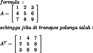 formula\ :\\A=  \left[\begin{array}{ccc}1&2&3\\4&5&6\\7&8&9\end{array}\right] \\\\sehingga\ jika\ di\ transpos\ polanya\ ialah:\\\\A^{T}=  \left[\begin{array}{ccc}1&4&7\\2&5&8\\3&6&9\end{array}\right]