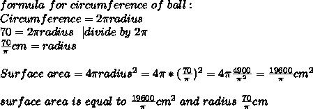 formula\ for\ circumference\ of\ ball:\\Circumference=2 \pi radius\\70=2 \pi radius\ \ | divide\ by\ 2 \pi\\\frac{70}{\pi}cm=radius\\\\Surface\ area= 4 \pi radius^2=4 \pi *(\frac{70}{\pi})^2=4 \pi \frac{4900}{\pi^2}=\frac{19600}{\pi}cm^2\\\\ surface\ area\ is\ equal\ to\ \frac{19600}{\pi}cm^2\ and\ radius\ \frac{70}{\pi}cm