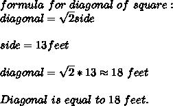formula\ for\ diagonal\ of\ square:\\diagonal=\sqrt{2}side\\\\side=13feet\\\\diagonal=\sqrt{2}*13\approx18\ feet\\\\Diagonal\ is\ equal\ to\ 18\ feet.